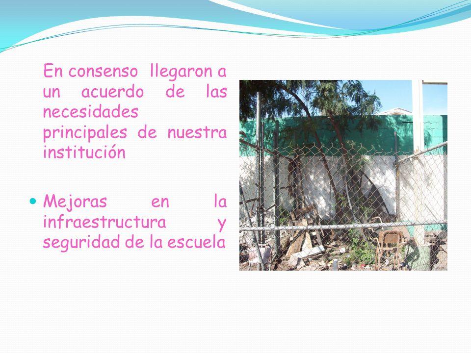 En consenso llegaron a un acuerdo de las necesidades principales de nuestra institución Mejoras en la infraestructura y seguridad de la escuela