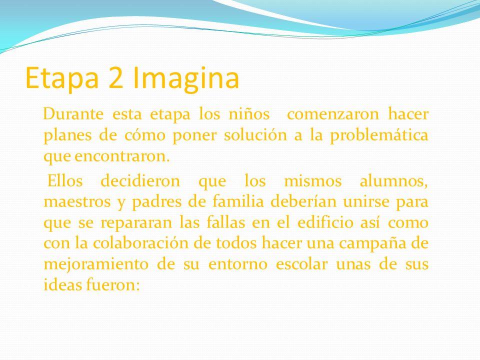 Etapa 2 Imagina Durante esta etapa los niños comenzaron hacer planes de cómo poner solución a la problemática que encontraron. Ellos decidieron que lo