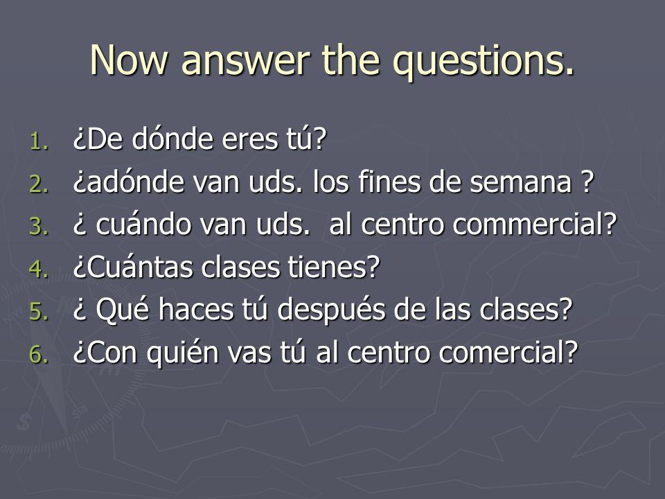 Now answer the questions.1. ¿De dónde eres tú. 2.