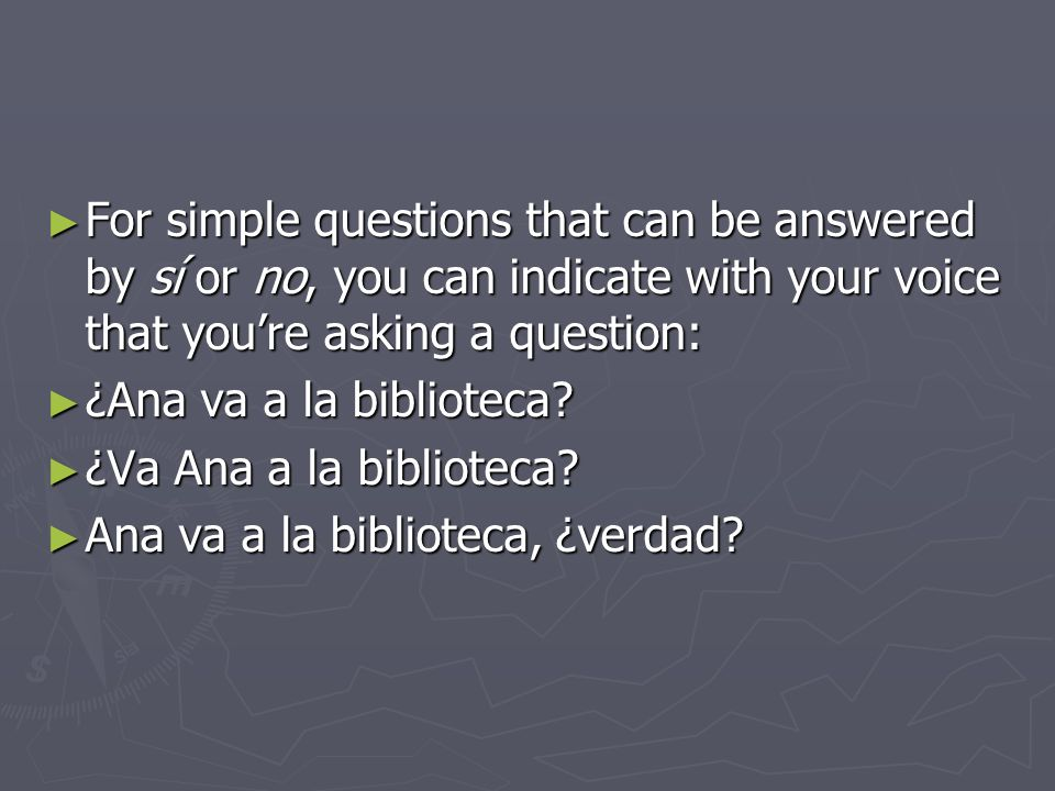 For simple questions that can be answered by sí or no, you can indicate with your voice that youre asking a question: For simple questions that can be