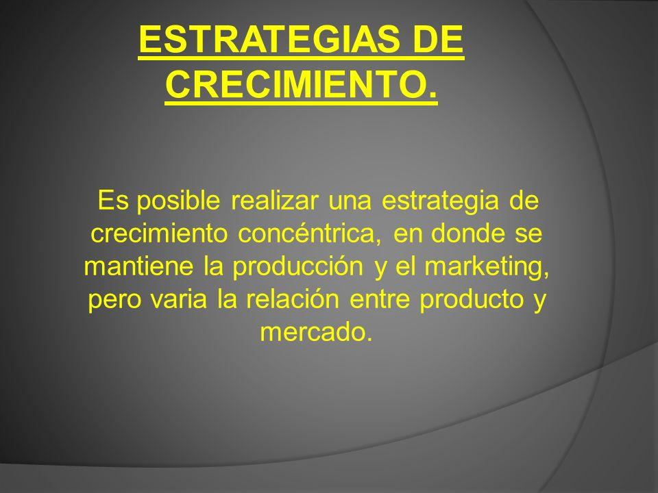 ESTRATEGIAS DE CRECIMIENTO. Es posible realizar una estrategia de crecimiento concéntrica, en donde se mantiene la producción y el marketing, pero var