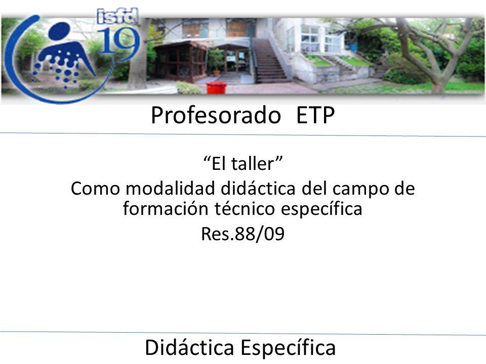 Profesorado ETP El taller Como modalidad didáctica del campo de formación técnico específica Res.88/09 Didáctica Específica