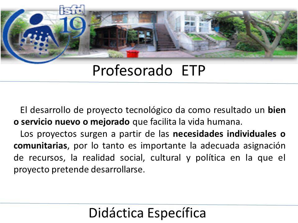 Profesorado ETP Didáctica Específica El desarrollo de proyecto tecnológico da como resultado un bien o servicio nuevo o mejorado que facilita la vida