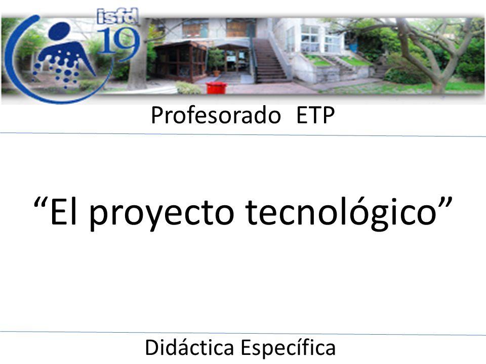 Profesorado ETP Didáctica Específica El proyecto tecnológico responde, entre otros, a los requerimientos de las Ferias de Ciencias y Evaluación por Capacidades Profesionales de la Escuela de Educación Técnica.