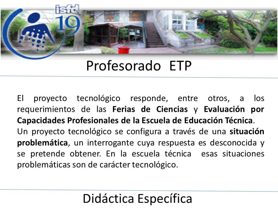 Profesorado ETP Didáctica Específica El proyecto tecnológico responde, entre otros, a los requerimientos de las Ferias de Ciencias y Evaluación por Ca