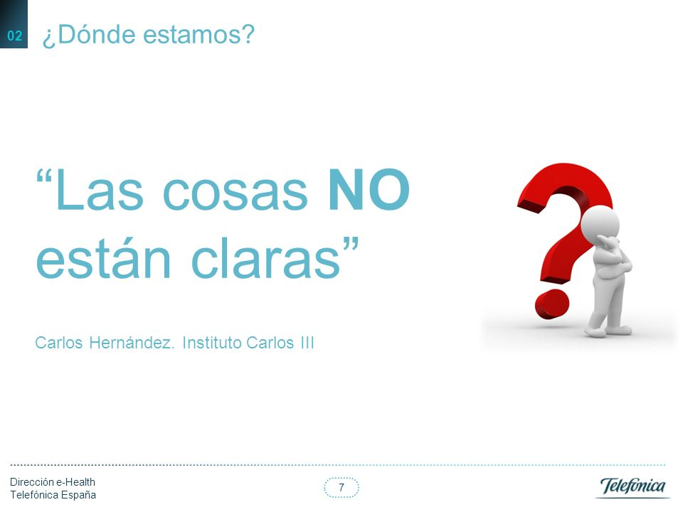 7 Dirección e-Health Telefónica España 02 Las cosas NO están claras Carlos Hernández.