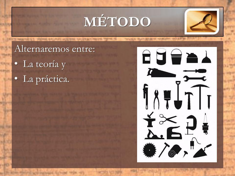 Alternaremos entre: La teoría y La teoría y La práctica. La práctica. MÉTODO