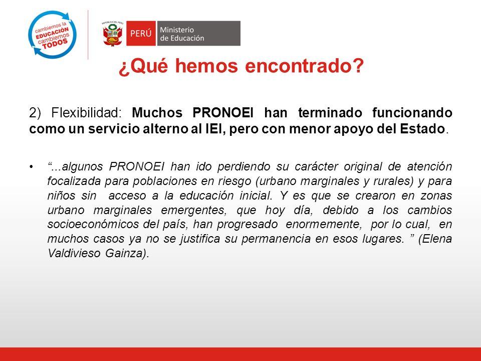 ¿Qué hemos encontrado? 2) Flexibilidad: Muchos PRONOEI han terminado funcionando como un servicio alterno al IEI, pero con menor apoyo del Estado....a