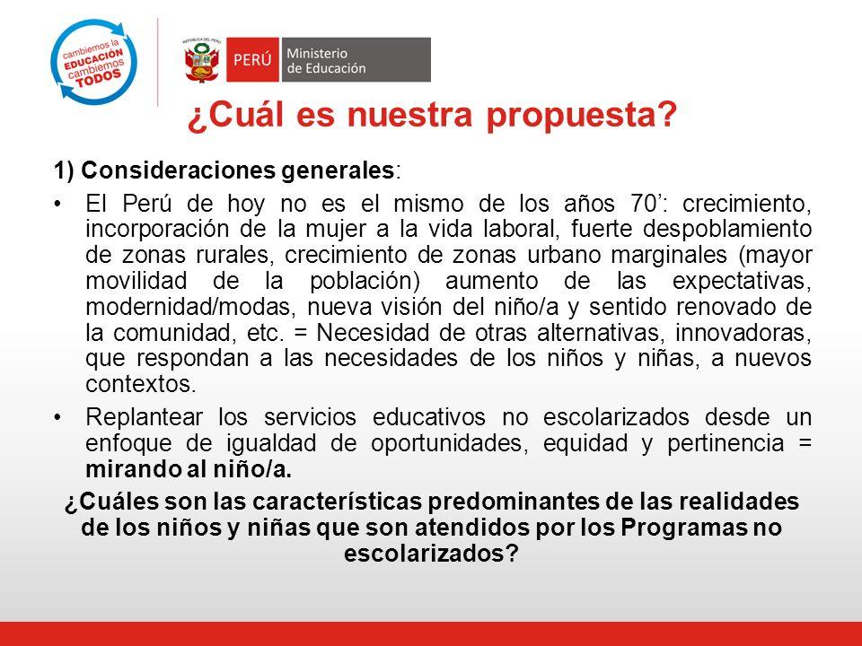 ¿Cuál es nuestra propuesta? 1) Consideraciones generales: El Perú de hoy no es el mismo de los años 70: crecimiento, incorporación de la mujer a la vi