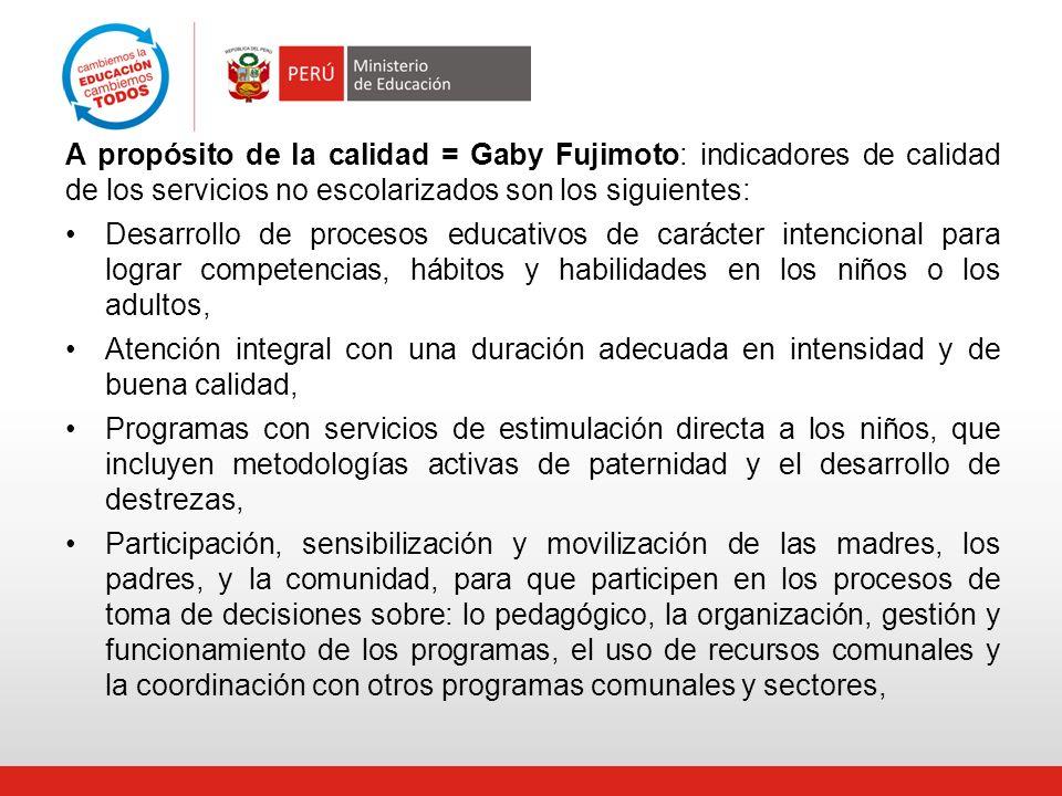 A propósito de la calidad = Gaby Fujimoto: indicadores de calidad de los servicios no escolarizados son los siguientes: Desarrollo de procesos educati