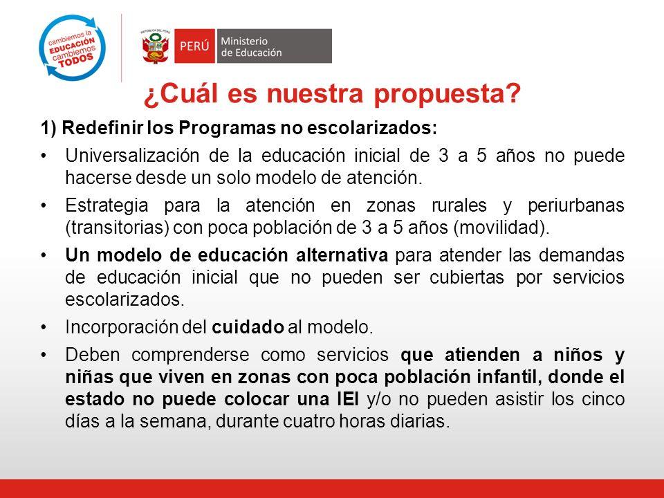 ¿Cuál es nuestra propuesta? 1) Redefinir los Programas no escolarizados: Universalización de la educación inicial de 3 a 5 años no puede hacerse desde