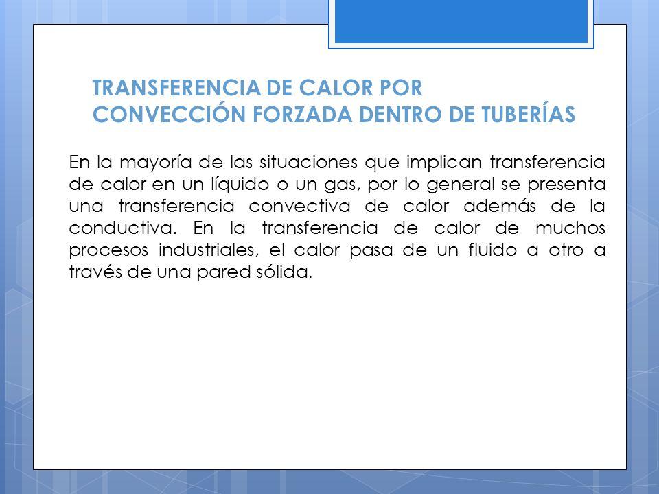 TRANSFERENCIA DE CALOR POR CONVECCIÓN FORZADA DENTRO DE TUBERÍAS En la mayoría de las situaciones que implican transferencia de calor en un líquido o un gas, por lo general se presenta una transferencia convectiva de calor además de la conductiva.