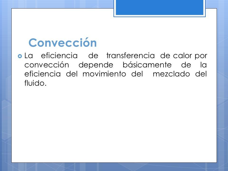 Convección La eficiencia de transferencia de calor por convección depende básicamente de la eficiencia del movimiento del mezclado del fluido.