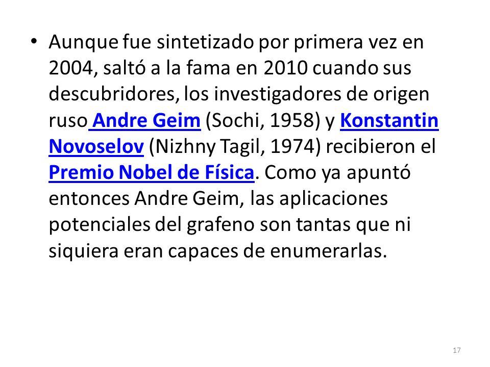 Aunque fue sintetizado por primera vez en 2004, saltó a la fama en 2010 cuando sus descubridores, los investigadores de origen ruso Andre Geim (Sochi, 1958) y Konstantin Novoselov (Nizhny Tagil, 1974) recibieron el Premio Nobel de Física.