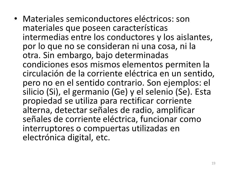 Materiales semiconductores eléctricos: son materiales que poseen características intermedias entre los conductores y los aislantes, por lo que no se consideran ni una cosa, ni la otra.