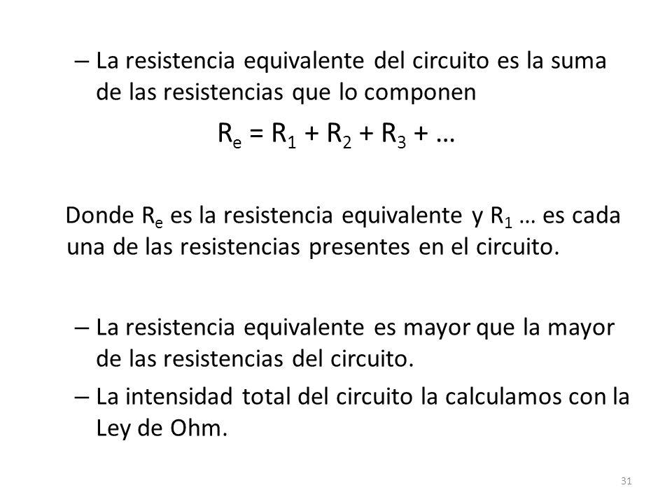 – La resistencia equivalente del circuito es la suma de las resistencias que lo componen R e = R 1 + R 2 + R 3 + … Donde R e es la resistencia equivalente y R 1 … es cada una de las resistencias presentes en el circuito.