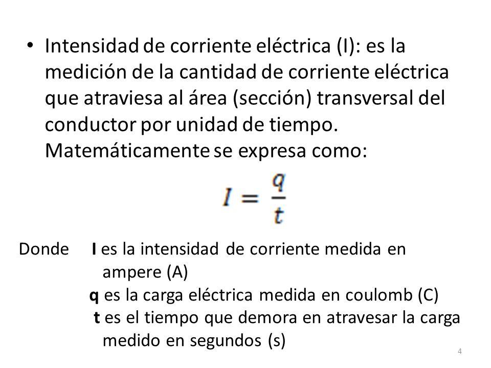 Intensidad de corriente eléctrica (I): es la medición de la cantidad de corriente eléctrica que atraviesa al área (sección) transversal del conductor por unidad de tiempo.