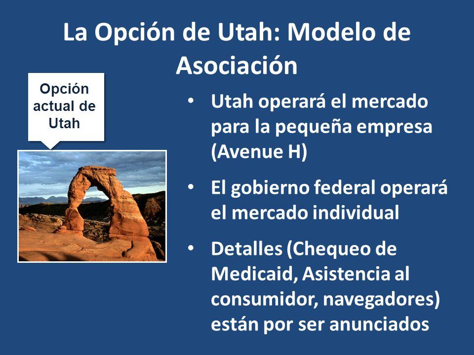 Opción actual de Utah La Opción de Utah: Modelo de Asociación Utah operará el mercado para la pequeña empresa (Avenue H) El gobierno federal operará el mercado individual Detalles (Chequeo de Medicaid, Asistencia al consumidor, navegadores) están por ser anunciados