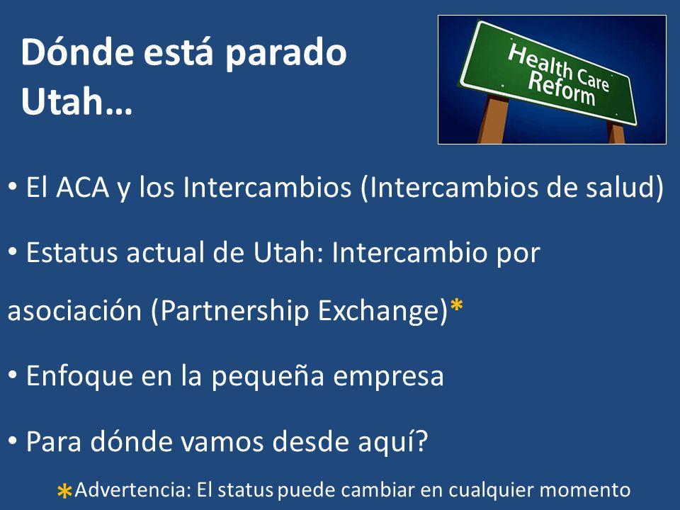 Dónde está parado Utah… El ACA y los Intercambios (Intercambios de salud) Estatus actual de Utah: Intercambio por asociación (Partnership Exchange)* Enfoque en la pequeña empresa Para dónde vamos desde aquí.