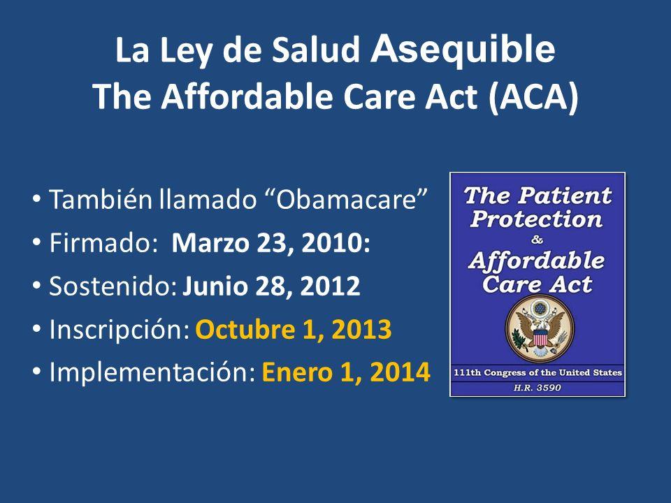 La Ley de Salud Asequible The Affordable Care Act (ACA) También llamado Obamacare Firmado: Marzo 23, 2010: Sostenido: Junio 28, 2012 Inscripción: Octubre 1, 2013 Implementación: Enero 1, 2014