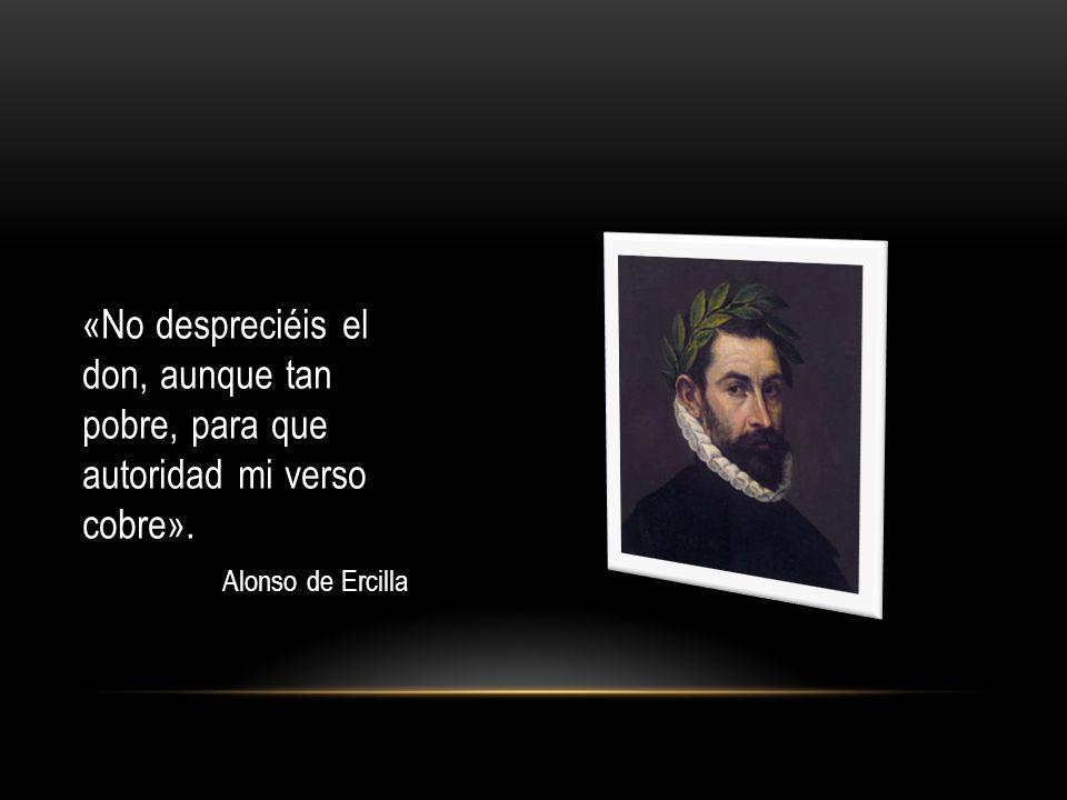 «No despreciéis el don, aunque tan pobre, para que autoridad mi verso cobre». Alonso de Ercilla