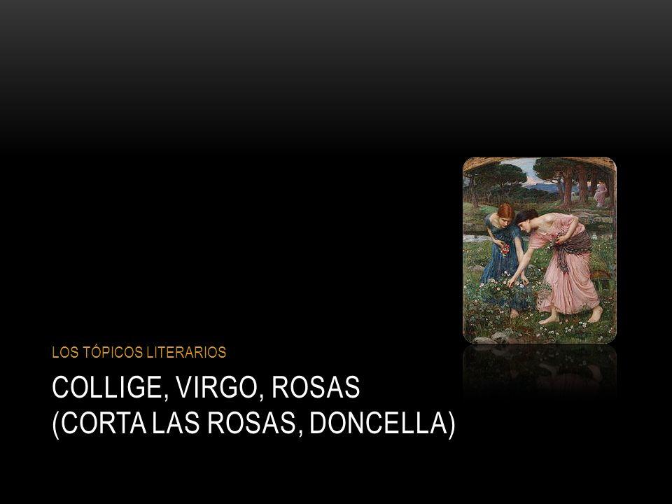 COLLIGE, VIRGO, ROSAS (CORTA LAS ROSAS, DONCELLA) LOS TÓPICOS LITERARIOS