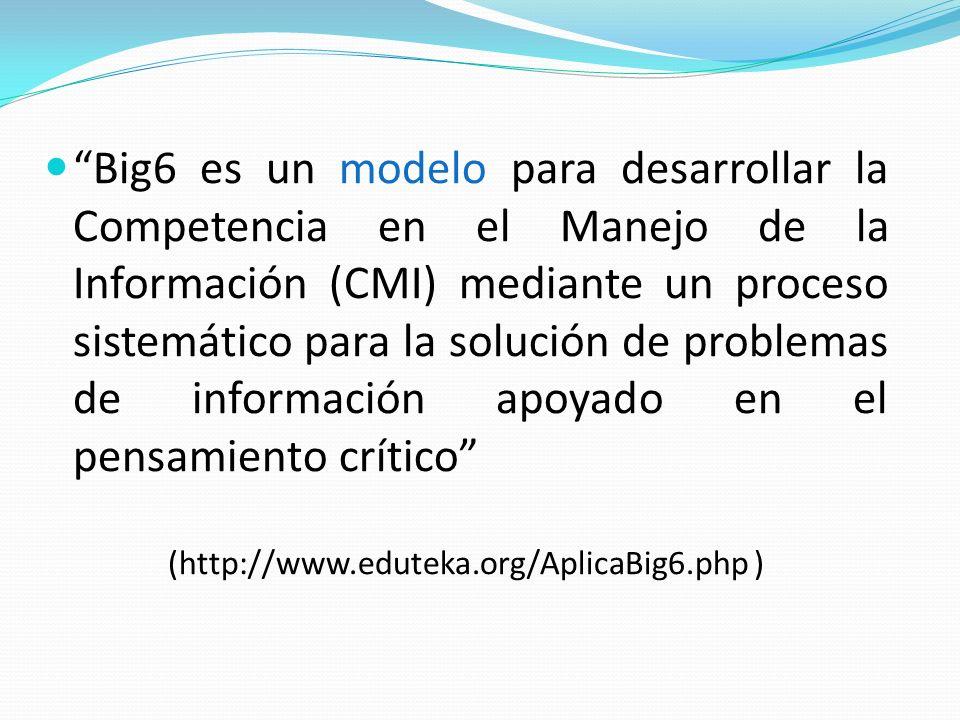 Big6 es un modelo para desarrollar la Competencia en el Manejo de la Información (CMI) mediante un proceso sistemático para la solución de problemas de información apoyado en el pensamiento crítico (http://www.eduteka.org/AplicaBig6.php )