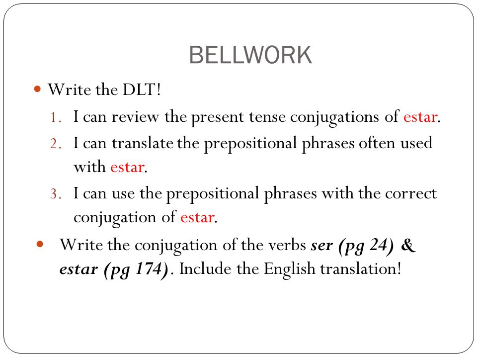 BELLWORK Write the DLT.1. I can review the present tense conjugations of estar.