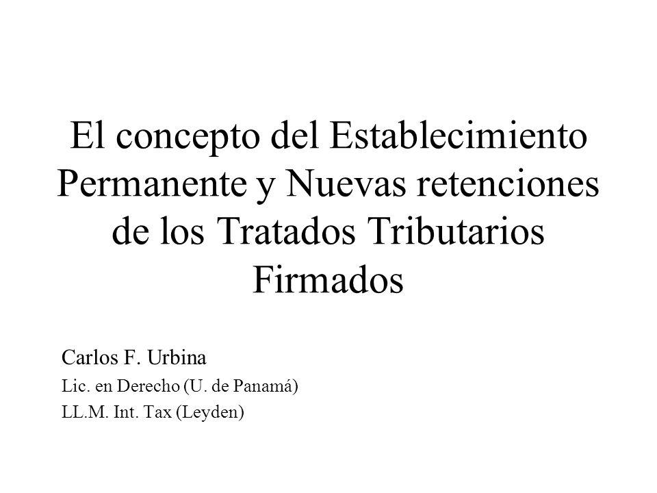 El concepto del Establecimiento Permanente y Nuevas retenciones de los Tratados Tributarios Firmados Carlos F. Urbina Lic. en Derecho (U. de Panamá) L