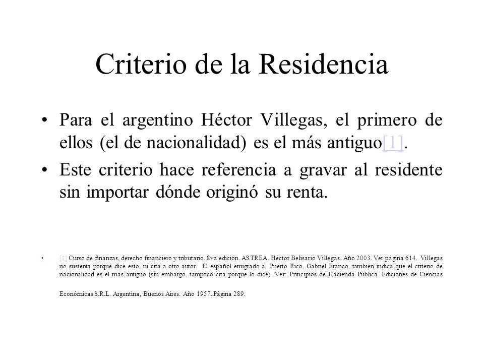Criterio de la Residencia Para el argentino Héctor Villegas, el primero de ellos (el de nacionalidad) es el más antiguo[1].[1] Este criterio hace referencia a gravar al residente sin importar dónde originó su renta.