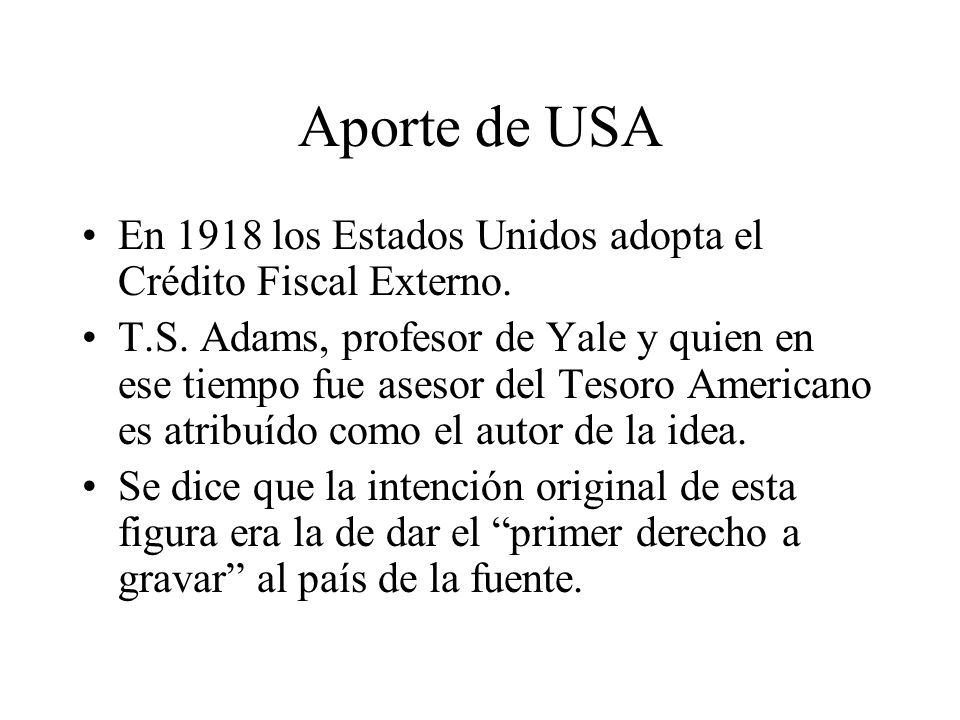 Aporte de USA En 1918 los Estados Unidos adopta el Crédito Fiscal Externo. T.S. Adams, profesor de Yale y quien en ese tiempo fue asesor del Tesoro Am