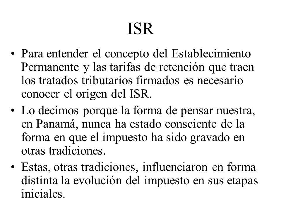 ISR Para entender el concepto del Establecimiento Permanente y las tarifas de retención que traen los tratados tributarios firmados es necesario conocer el origen del ISR.
