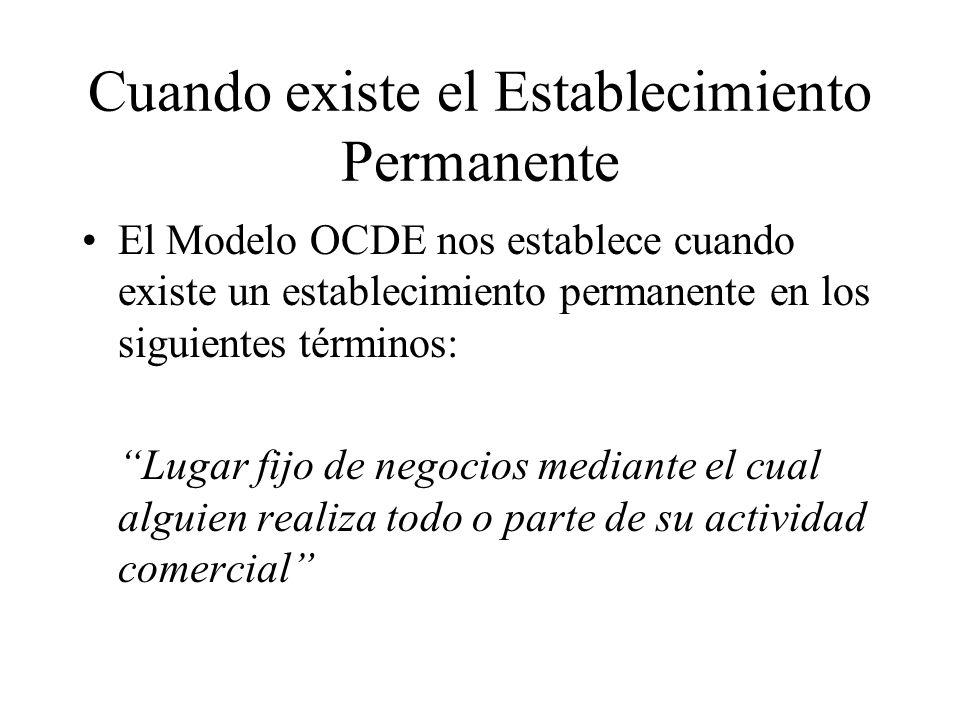 Cuando existe el Establecimiento Permanente El Modelo OCDE nos establece cuando existe un establecimiento permanente en los siguientes términos: Lugar fijo de negocios mediante el cual alguien realiza todo o parte de su actividad comercial