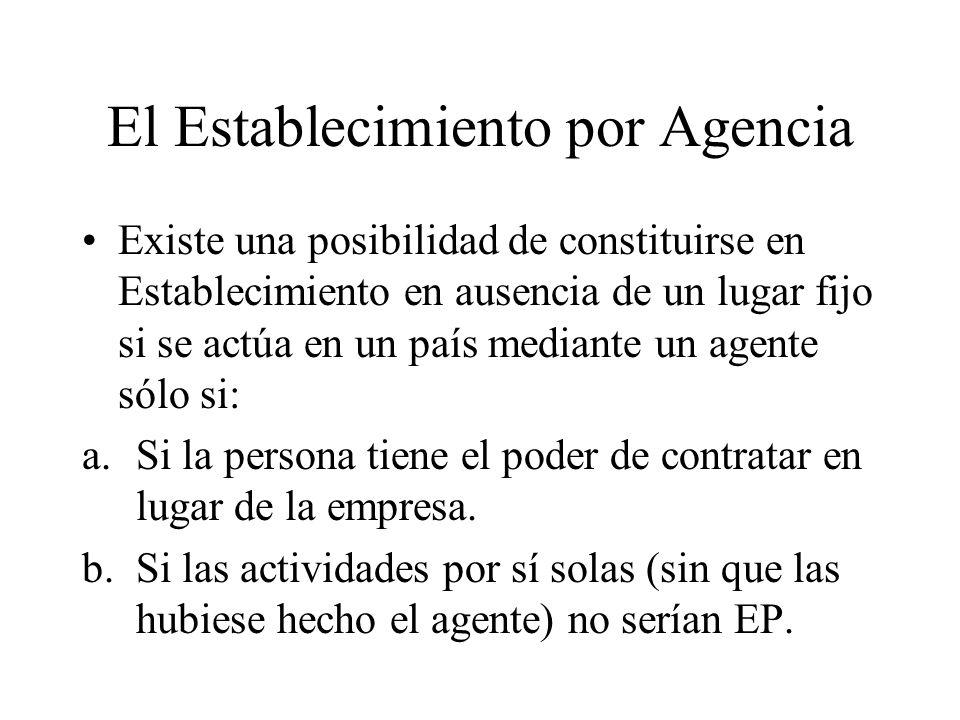 El Establecimiento por Agencia Existe una posibilidad de constituirse en Establecimiento en ausencia de un lugar fijo si se actúa en un país mediante un agente sólo si: a.Si la persona tiene el poder de contratar en lugar de la empresa.