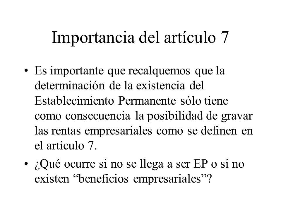 Importancia del artículo 7 Es importante que recalquemos que la determinación de la existencia del Establecimiento Permanente sólo tiene como consecuencia la posibilidad de gravar las rentas empresariales como se definen en el artículo 7.