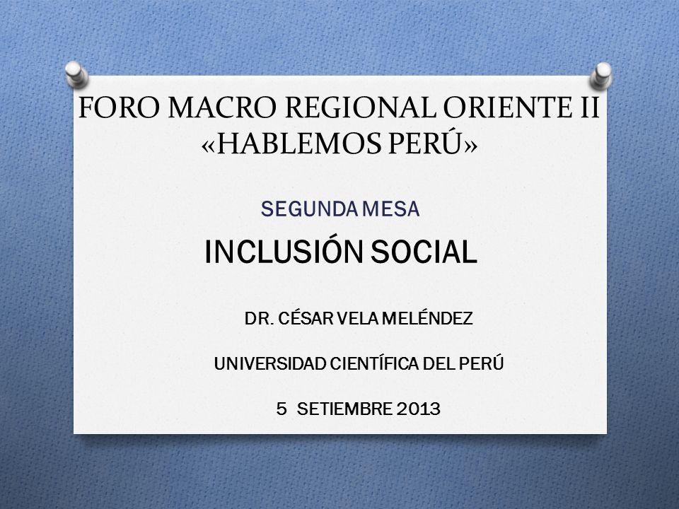 FORO MACRO REGIONAL ORIENTE II «HABLEMOS PERÚ» SEGUNDA MESA INCLUSIÓN SOCIAL DR. CÉSAR VELA MELÉNDEZ UNIVERSIDAD CIENTÍFICA DEL PERÚ 5 SETIEMBRE 2013