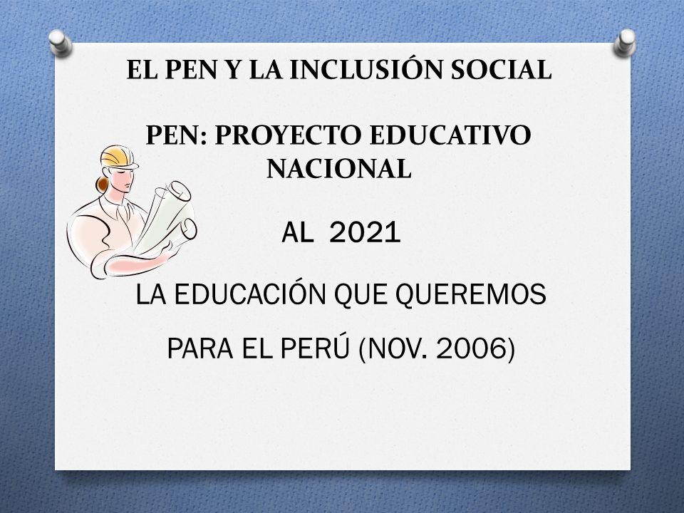EL PEN Y LA INCLUSIÓN SOCIAL PEN: PROYECTO EDUCATIVO NACIONAL AL 2021 LA EDUCACIÓN QUE QUEREMOS PARA EL PERÚ (NOV. 2006)