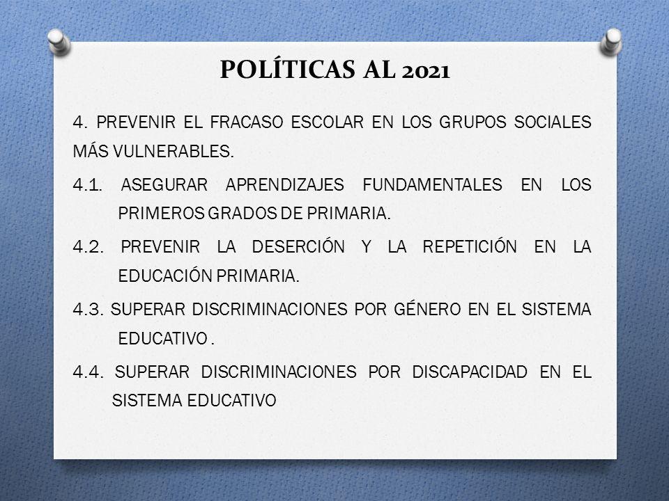 POLÍTICAS AL 2021 4. PREVENIR EL FRACASO ESCOLAR EN LOS GRUPOS SOCIALES MÁS VULNERABLES. 4.1. ASEGURAR APRENDIZAJES FUNDAMENTALES EN LOS PRIMEROS GRAD