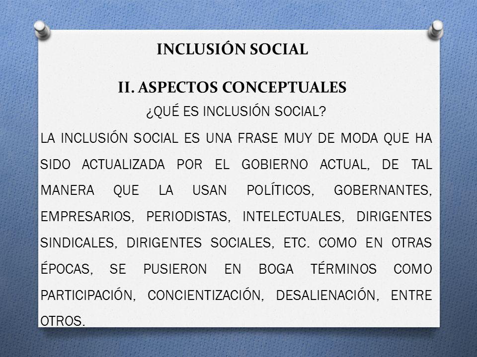 INCLUSIÓN SOCIAL II. ASPECTOS CONCEPTUALES ¿QUÉ ES INCLUSIÓN SOCIAL? LA INCLUSIÓN SOCIAL ES UNA FRASE MUY DE MODA QUE HA SIDO ACTUALIZADA POR EL GOBIE
