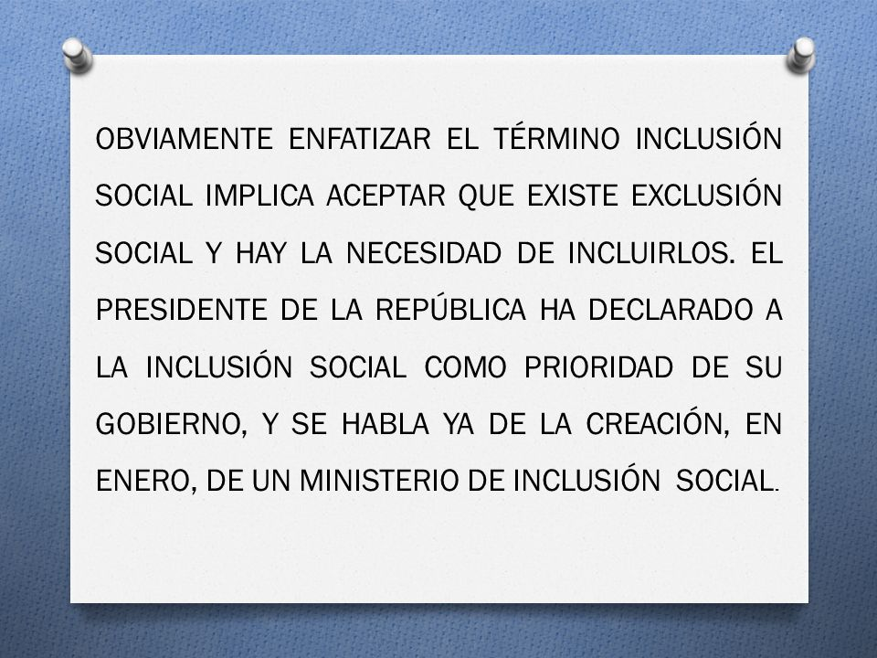 OBVIAMENTE ENFATIZAR EL TÉRMINO INCLUSIÓN SOCIAL IMPLICA ACEPTAR QUE EXISTE EXCLUSIÓN SOCIAL Y HAY LA NECESIDAD DE INCLUIRLOS. EL PRESIDENTE DE LA REP