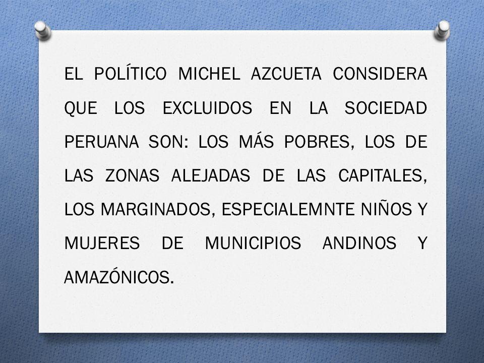 EL POLÍTICO MICHEL AZCUETA CONSIDERA QUE LOS EXCLUIDOS EN LA SOCIEDAD PERUANA SON: LOS MÁS POBRES, LOS DE LAS ZONAS ALEJADAS DE LAS CAPITALES, LOS MARGINADOS, ESPECIALEMNTE NIÑOS Y MUJERES DE MUNICIPIOS ANDINOS Y AMAZÓNICOS.