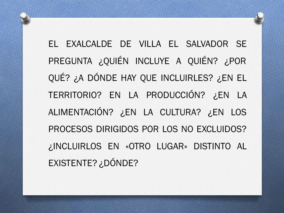 EL EXALCALDE DE VILLA EL SALVADOR SE PREGUNTA ¿QUIÉN INCLUYE A QUIÉN? ¿POR QUÉ? ¿A DÓNDE HAY QUE INCLUIRLES? ¿EN EL TERRITORIO? EN LA PRODUCCIÓN? ¿EN