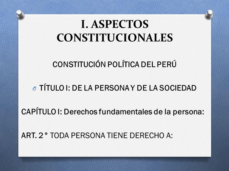 I. ASPECTOS CONSTITUCIONALES CONSTITUCIÓN POLÍTICA DEL PERÚ O TÍTULO I: DE LA PERSONA Y DE LA SOCIEDAD CAPÍTULO I: Derechos fundamentales de la person
