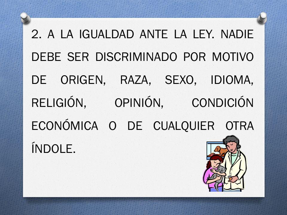 2. A LA IGUALDAD ANTE LA LEY. NADIE DEBE SER DISCRIMINADO POR MOTIVO DE ORIGEN, RAZA, SEXO, IDIOMA, RELIGIÓN, OPINIÓN, CONDICIÓN ECONÓMICA O DE CUALQU