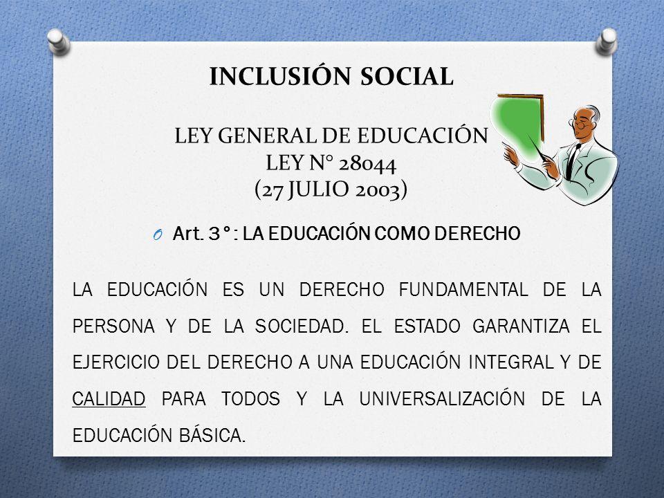 INCLUSIÓN SOCIAL LEY GENERAL DE EDUCACIÓN LEY N° 28044 (27 JULIO 2003) O Art. 3°: LA EDUCACIÓN COMO DERECHO LA EDUCACIÓN ES UN DERECHO FUNDAMENTAL DE