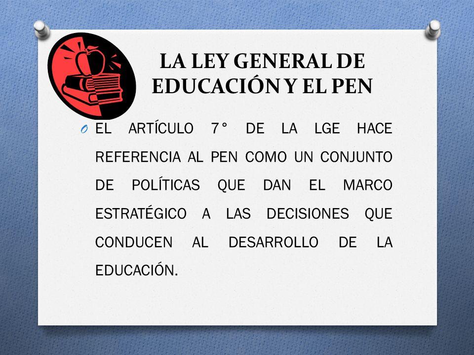 LA LEY GENERAL DE EDUCACIÓN Y EL PEN O EL ARTÍCULO 7° DE LA LGE HACE REFERENCIA AL PEN COMO UN CONJUNTO DE POLÍTICAS QUE DAN EL MARCO ESTRATÉGICO A LAS DECISIONES QUE CONDUCEN AL DESARROLLO DE LA EDUCACIÓN.