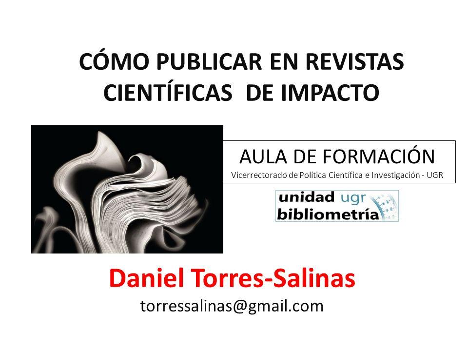 AULA DE FORMACIÓN Vicerrectorado de Política Científica e Investigación - UGR Daniel Torres-Salinas torressalinas@gmail.com CÓMO PUBLICAR EN REVISTAS
