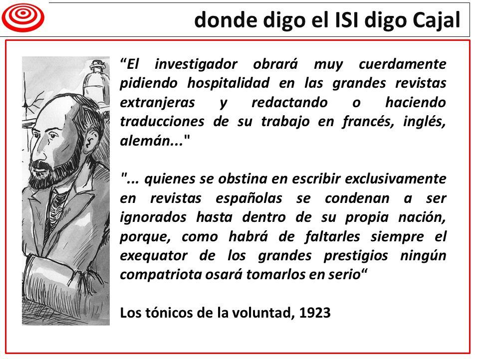 donde digo el ISI digo Cajal El investigador obrará muy cuerdamente pidiendo hospitalidad en las grandes revistas extranjeras y redactando o haciendo