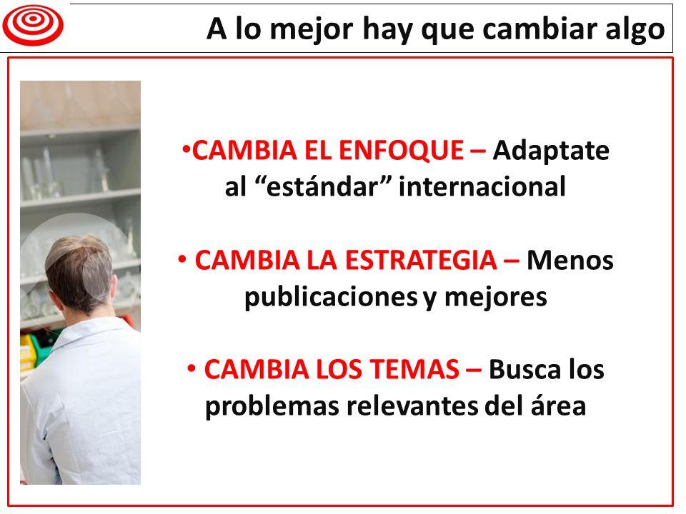A lo mejor hay que cambiar algo CAMBIA EL ENFOQUE – Adaptate al estándar internacional CAMBIA LA ESTRATEGIA – Menos publicaciones y mejores CAMBIA LOS
