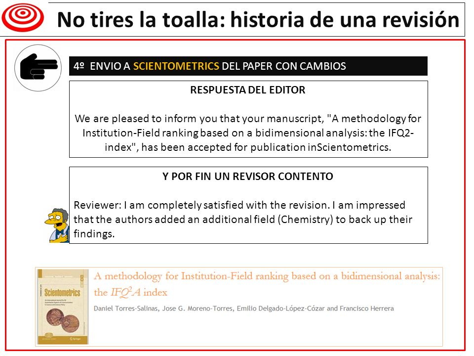 Writing a research paper No tires la toalla: historia de una revisión 4º ENVIO A SCIENTOMETRICS DEL PAPER CON CAMBIOS RESPUESTA DEL EDITOR We are pleased to inform you that your manuscript, A methodology for Institution-Field ranking based on a bidimensional analysis: the IFQ2- index , has been accepted for publication inScientometrics.